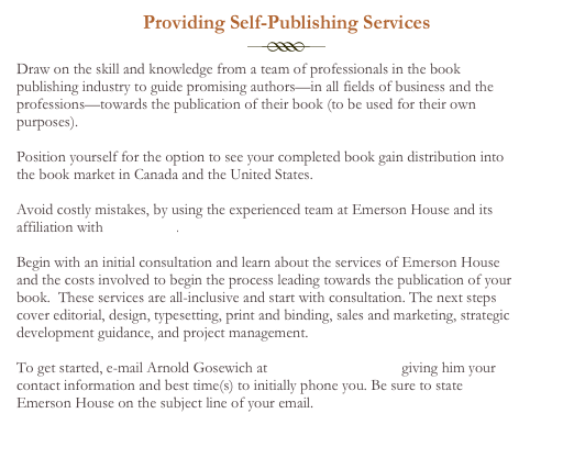 Providing Self-Publishing Services  Draw on the skill and knowledge from a team of professionals in the book publishing industry to guide promising authors—in all fields of business and the professions—towards the publication of their book (to be used for their own purposes).    Position yourself for the option to see your completed book gain distribution into the book market in Canada and the United States.  Avoid costly mistakes, by using the experienced team at Emerson House and its affiliation with ECW Press.  Begin with an initial consultation and learn about the services of Emerson House and the costs involved to begin the process leading towards the publication of your book.  These services are all-inclusive and start with consultation. The next steps cover editorial, design, typesetting, print and binding, sales and marketing, strategic development guidance, and project management.  To get started, e-mail Arnold Gosewich at jackee@sympatico.ca giving him your contact information and best time(s) to initially phone you. Be sure to state Emerson House on the subject line of your email.